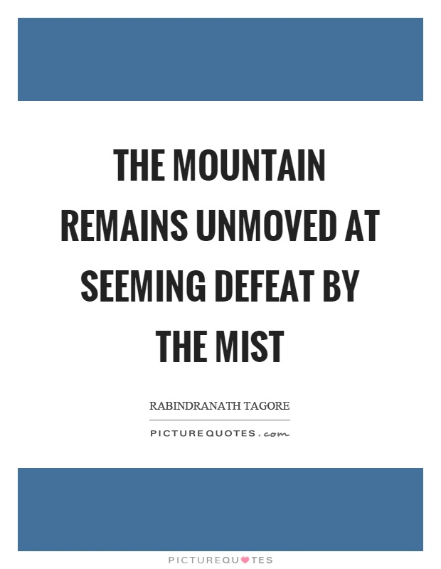 The mountain remains unmoved at seeming defeat by the mist Picture Quote #1