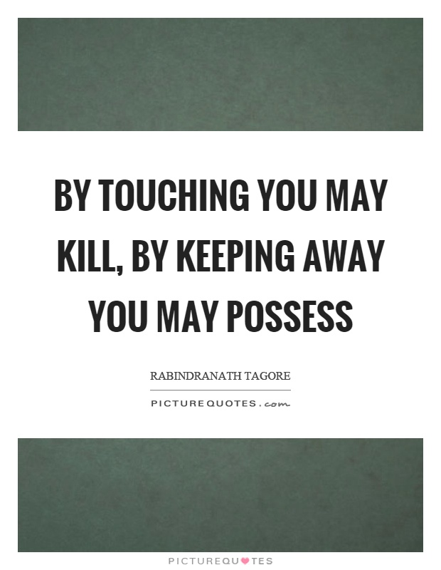 By touching you may kill, by keeping away you may possess Picture Quote #1