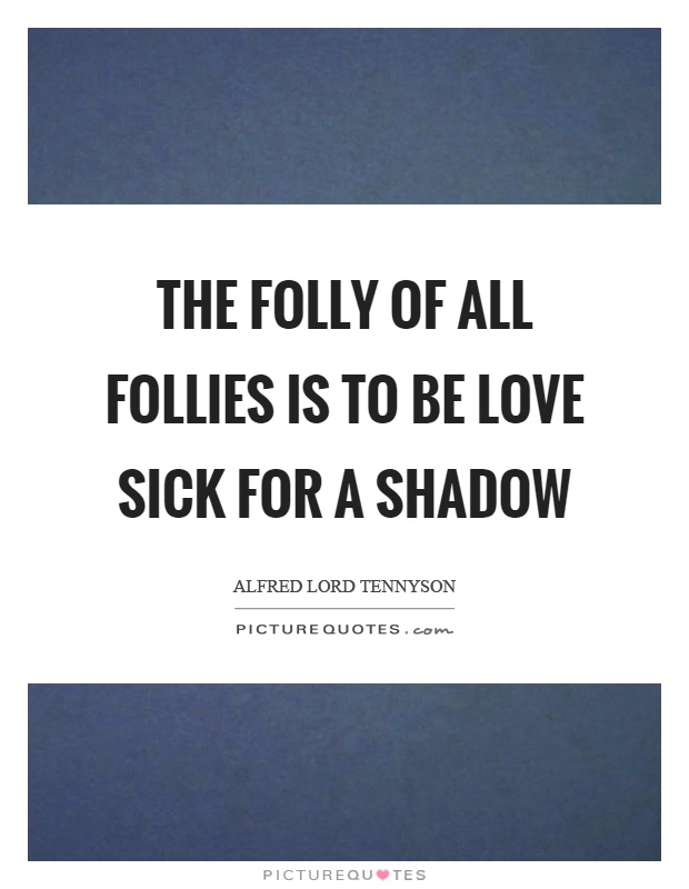 The folly of all follies is to be love sick for a shadow Picture Quote #1