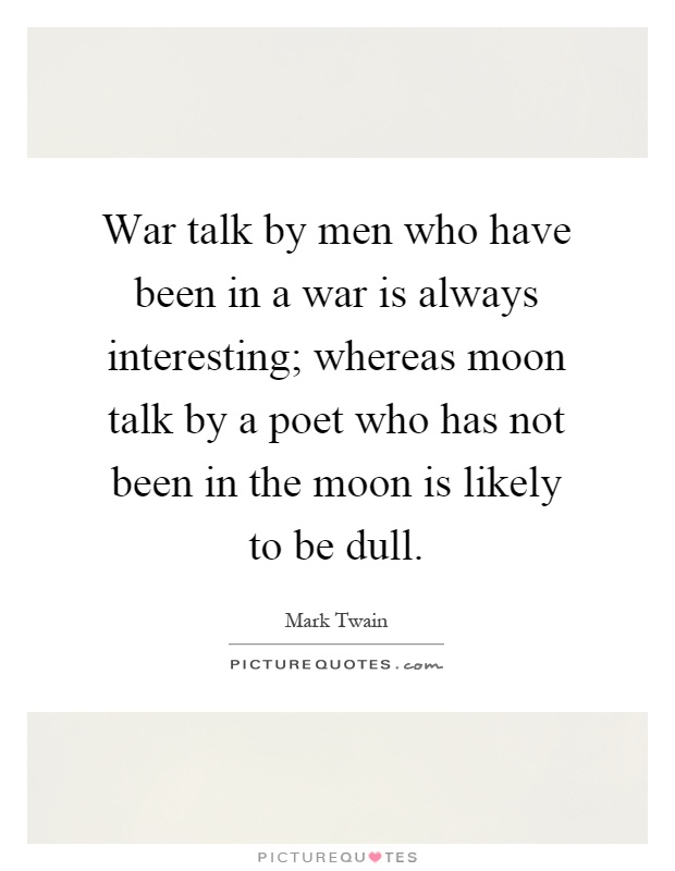 War talk by men who have been in a war is always interesting; whereas moon talk by a poet who has not been in the moon is likely to be dull Picture Quote #1