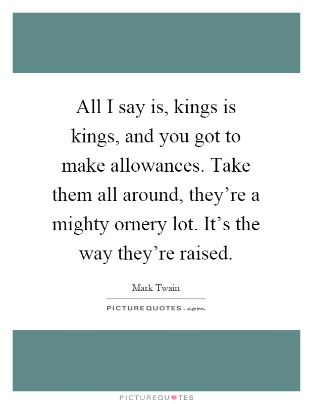 All I say is, kings is kings, and you got to make allowances. Take them all around, they're a mighty ornery lot. It's the way they're raised Picture Quote #1
