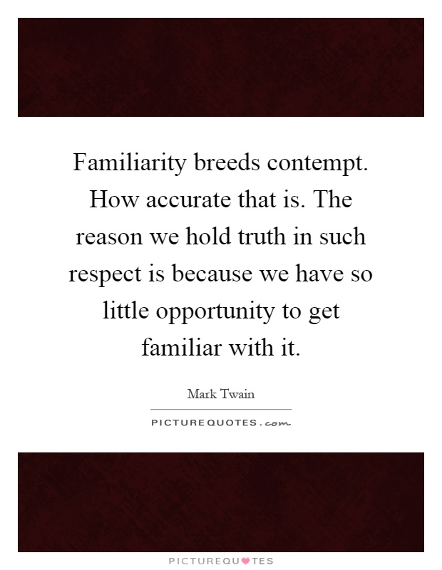 Familiarity breeds contempt. How accurate that is. The reason we hold truth in such respect is because we have so little opportunity to get familiar with it Picture Quote #1