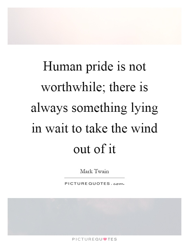 Human pride is not worthwhile; there is always something lying in wait to take the wind out of it Picture Quote #1