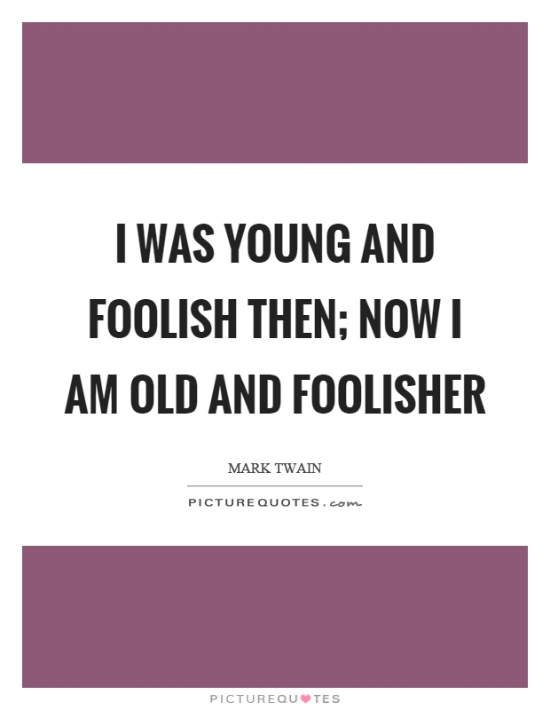 Was young and foolish then now i am old and foolisher picture quote