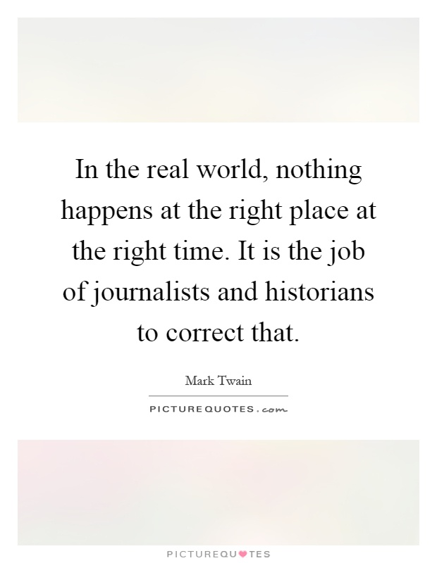 In the real world, nothing happens at the right place at the right time. It is the job of journalists and historians to correct that Picture Quote #1
