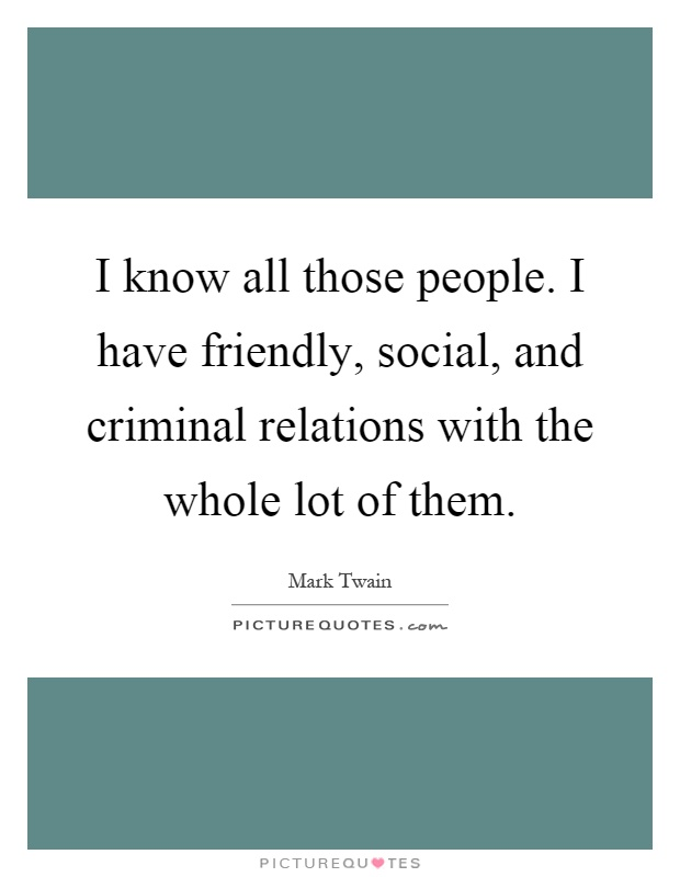 I know all those people. I have friendly, social, and criminal relations with the whole lot of them Picture Quote #1