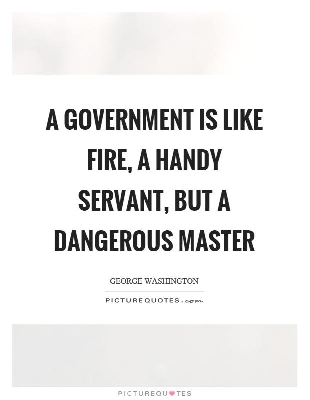 A government is like fire, a handy servant, but a dangerous master Picture Quote #1
