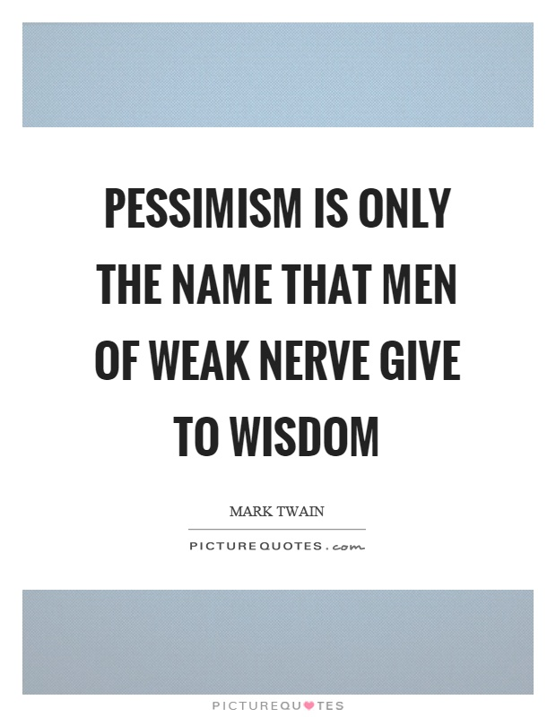 Pessimism is only the name that men of weak nerve give to wisdom Picture Quote #1