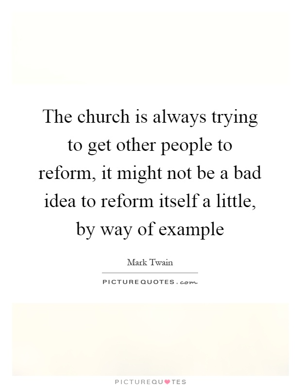 The church is always trying to get other people to reform, it might not be a bad idea to reform itself a little, by way of example Picture Quote #1