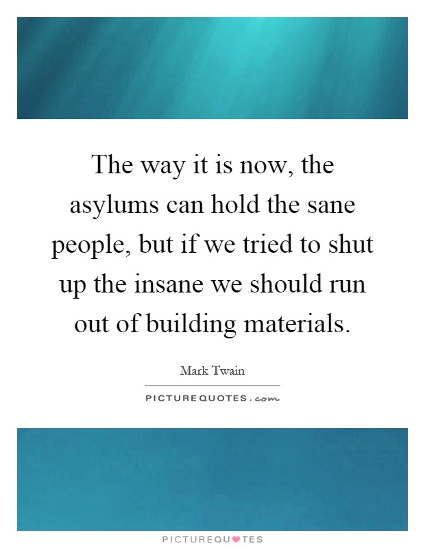 The way it is now, the asylums can hold the sane people, but if we tried to shut up the insane we should run out of building materials Picture Quote #1