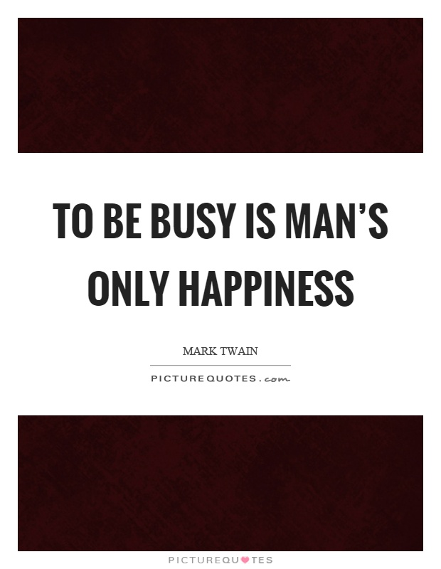 To be busy is man's only happiness Picture Quote #1