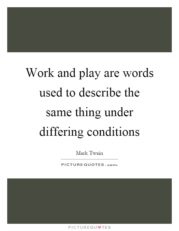 Work and play are words used to describe the same thing under differing conditions Picture Quote #1