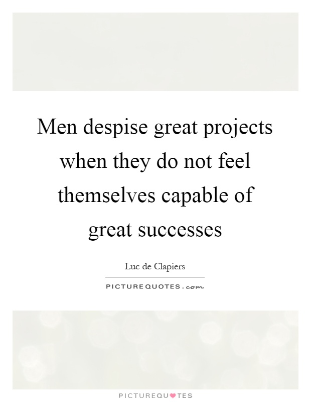 Men despise great projects when they do not feel themselves capable of great successes Picture Quote #1