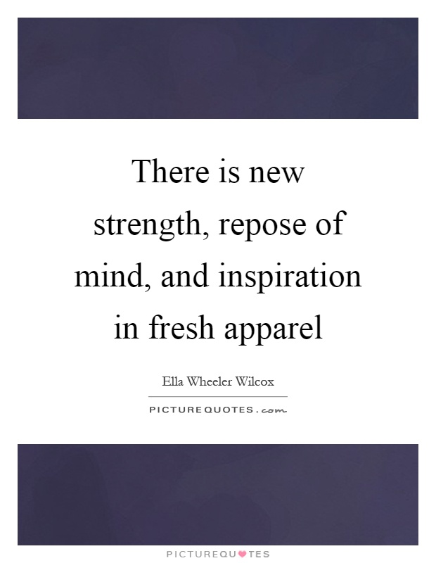 There is new strength, repose of mind, and inspiration in fresh apparel Picture Quote #1