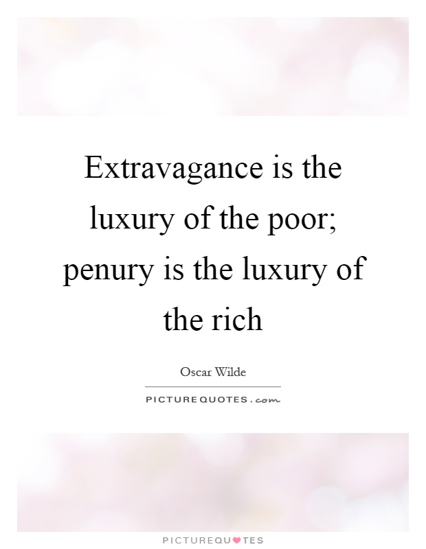 Extravagance is the luxury of the poor; penury is the luxury of the rich Picture Quote #1