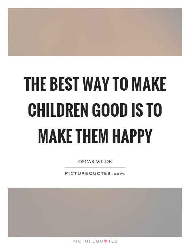The best way to make children good is to make them happy Picture Quote #1