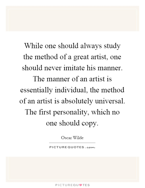 While one should always study the method of a great artist, one should never imitate his manner. The manner of an artist is essentially individual, the method of an artist is absolutely universal. The first personality, which no one should copy Picture Quote #1