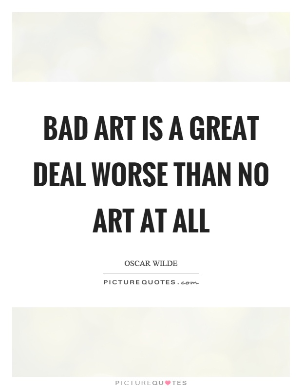 Bad art is a great deal worse than no art at all Picture Quote #1