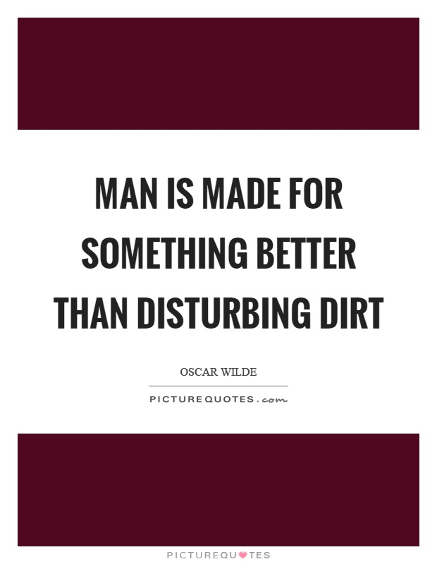 Man is made for something better than disturbing dirt Picture Quote #1