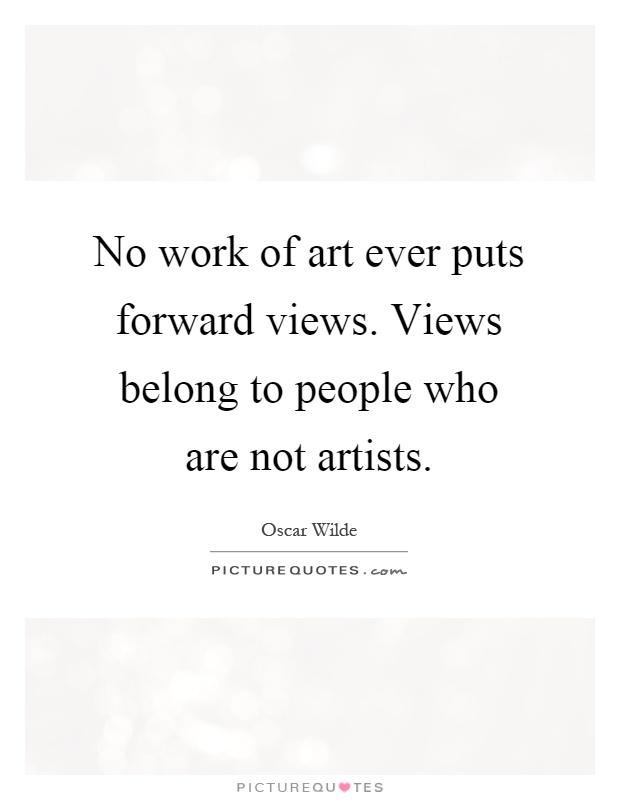 No work of art ever puts forward views. Views belong to people who are not artists Picture Quote #1