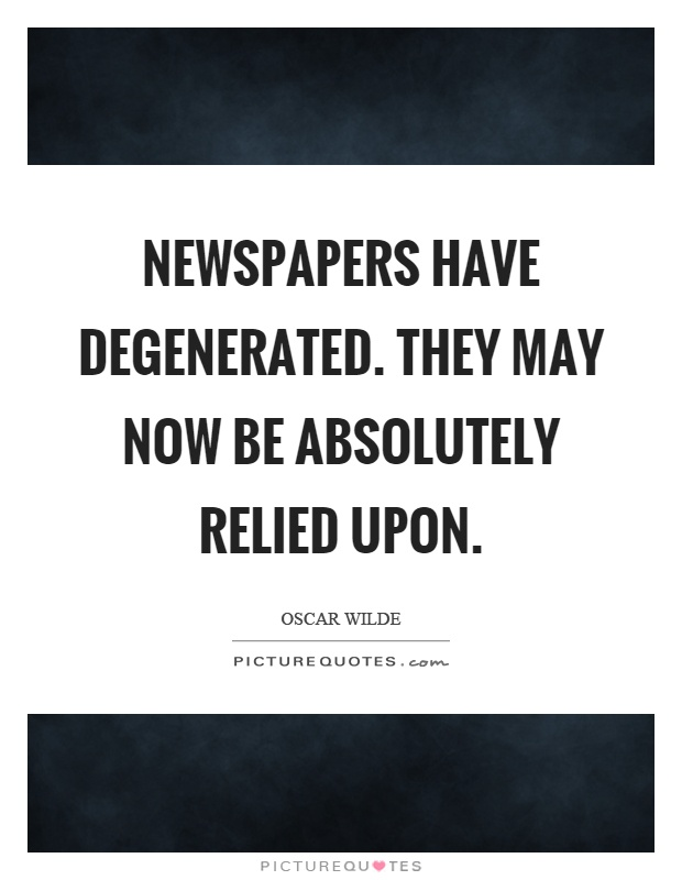 Newspapers have degenerated. They may now be absolutely relied upon Picture Quote #1