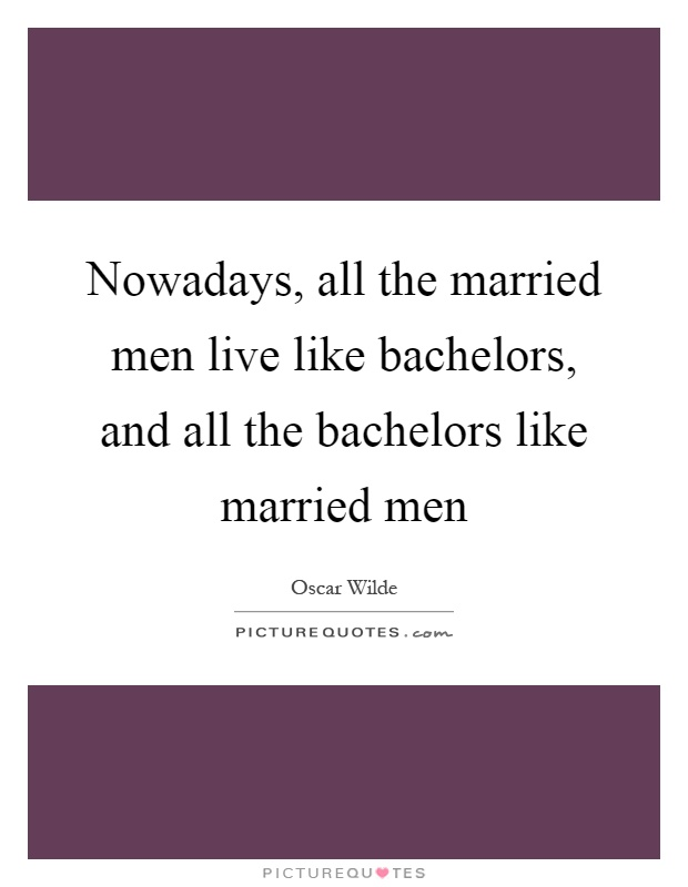 Nowadays, all the married men live like bachelors, and all the bachelors like married men Picture Quote #1