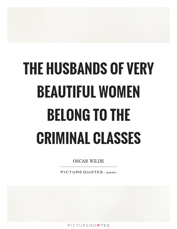 The husbands of very beautiful women belong to the criminal classes Picture Quote #1