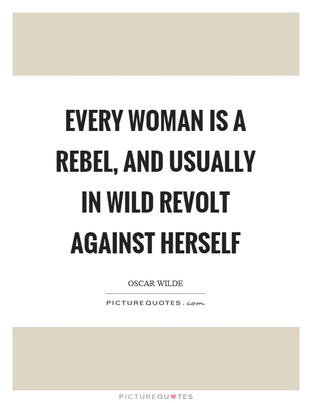 Every woman is a rebel, and usually in wild revolt against herself Picture Quote #1