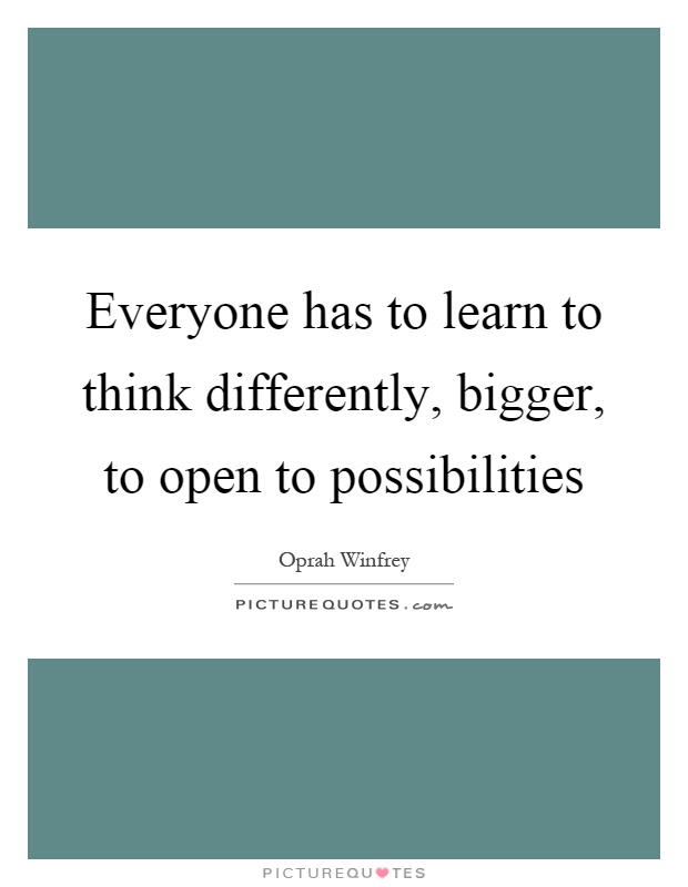 Everyone has to learn to think differently, bigger, to open to possibilities Picture Quote #1