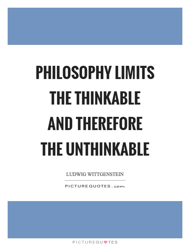 Philosophy limits the thinkable and therefore the unthinkable Picture Quote #1