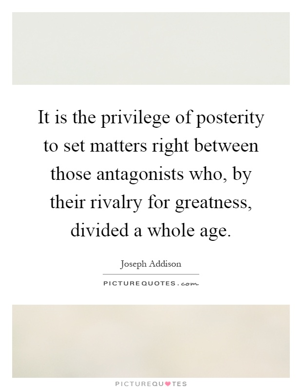 It is the privilege of posterity to set matters right between those antagonists who, by their rivalry for greatness, divided a whole age Picture Quote #1
