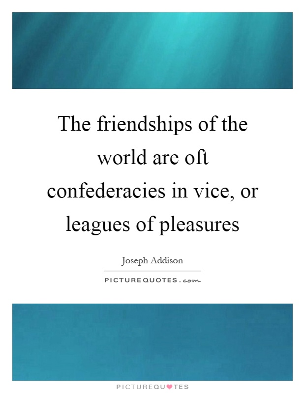 The friendships of the world are oft confederacies in vice, or leagues of pleasures Picture Quote #1