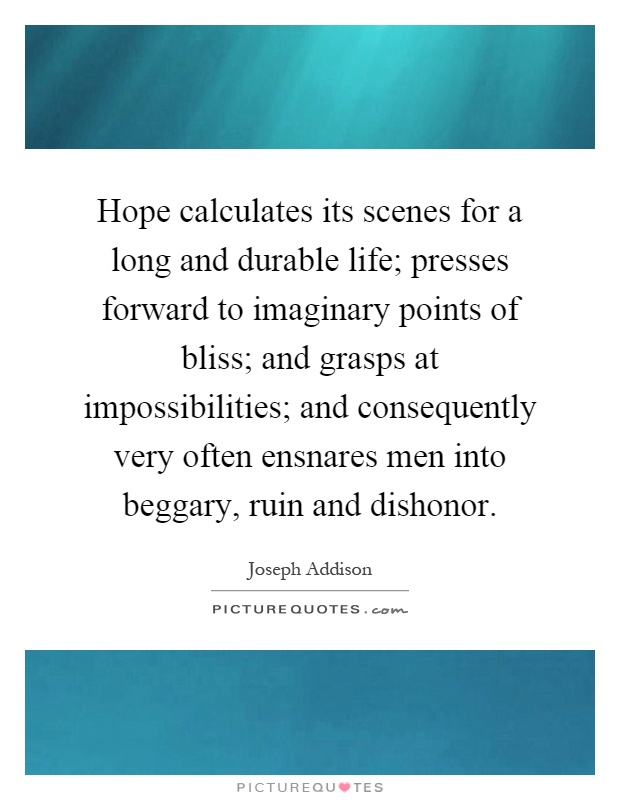Hope calculates its scenes for a long and durable life; presses forward to imaginary points of bliss; and grasps at impossibilities; and consequently very often ensnares men into beggary, ruin and dishonor Picture Quote #1
