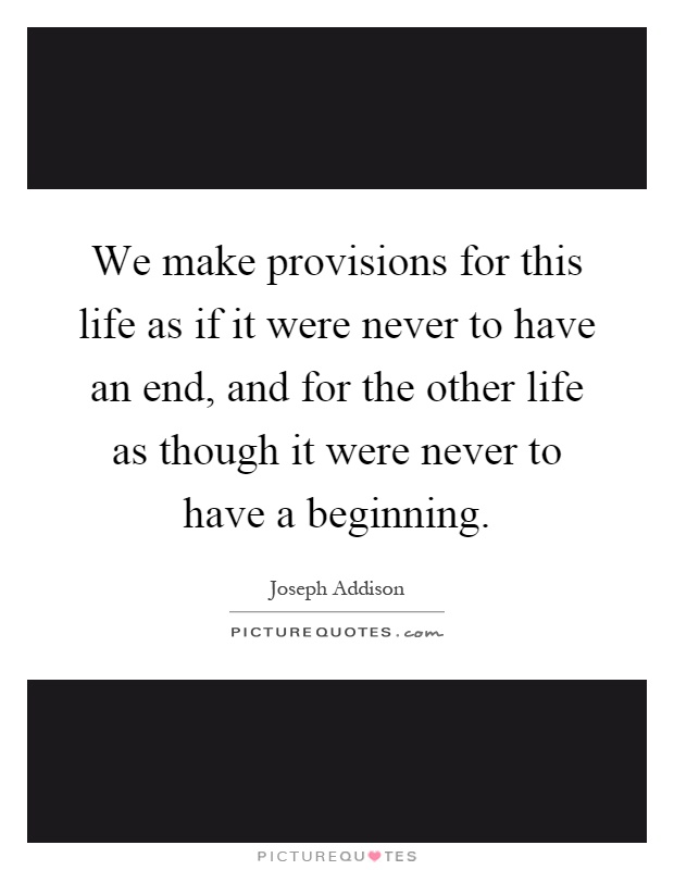 We make provisions for this life as if it were never to have an end, and for the other life as though it were never to have a beginning Picture Quote #1