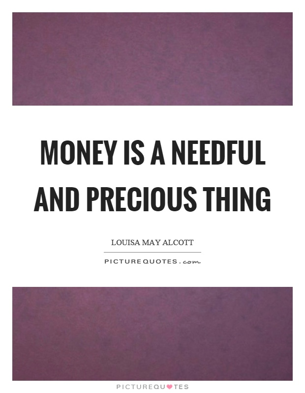 Money is a needful and precious thing Picture Quote #1