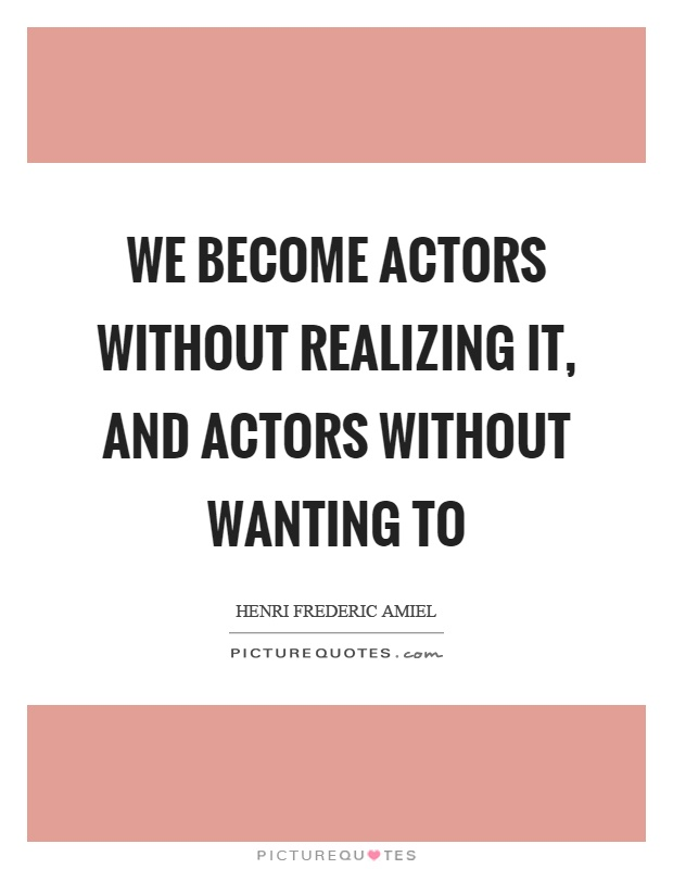 We become actors without realizing it, and actors without wanting to Picture Quote #1