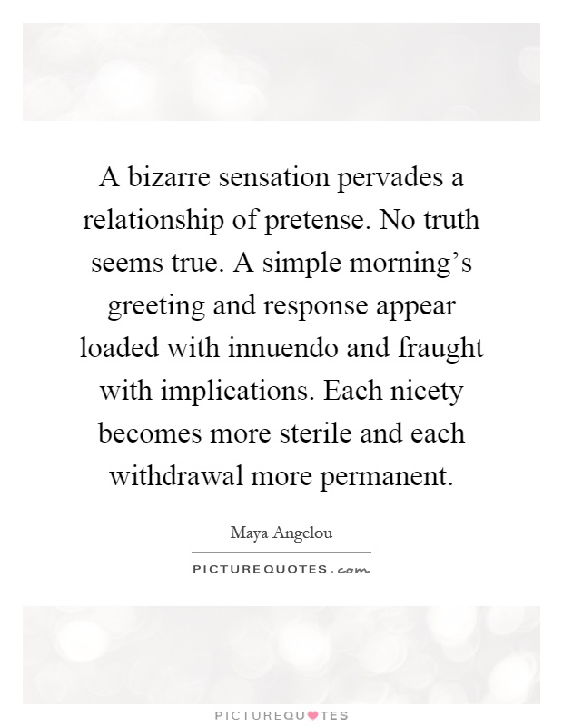 A bizarre sensation pervades a relationship of pretense. No truth seems true. A simple morning's greeting and response appear loaded with innuendo and fraught with implications. Each nicety becomes more sterile and each withdrawal more permanent Picture Quote #1