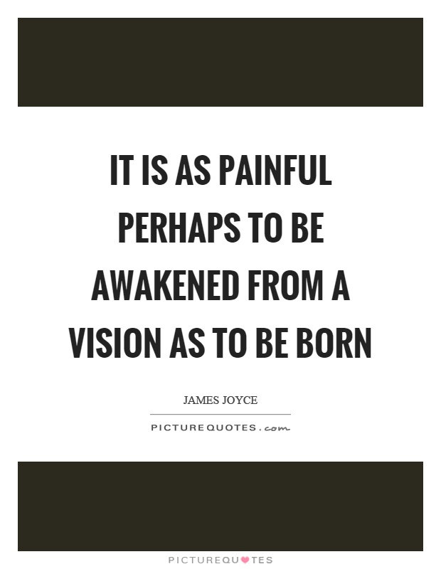 It is as painful perhaps to be awakened from a vision as to be born Picture Quote #1