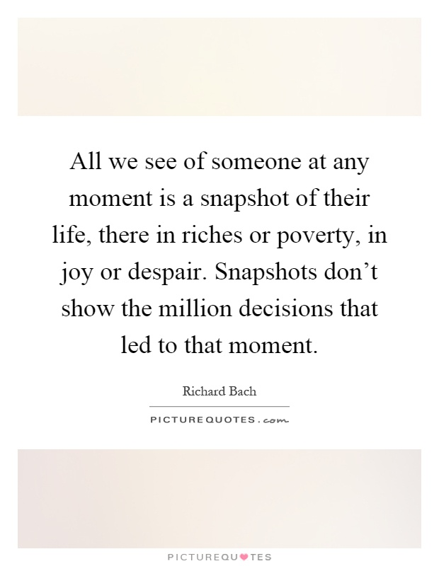 All we see of someone at any moment is a snapshot of their life, there in riches or poverty, in joy or despair. Snapshots don't show the million decisions that led to that moment Picture Quote #1