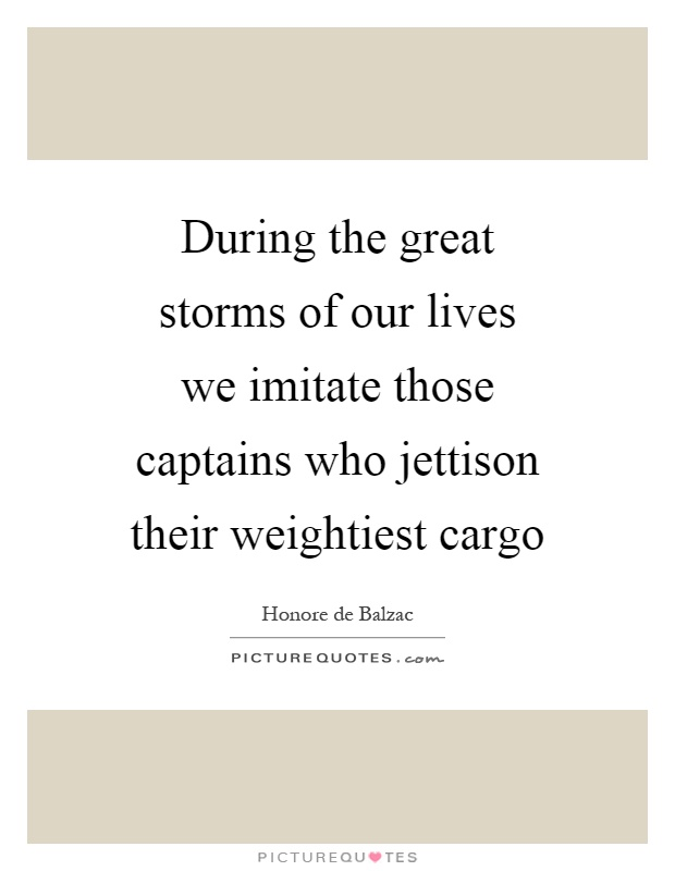During the great storms of our lives we imitate those captains who jettison their weightiest cargo Picture Quote #1