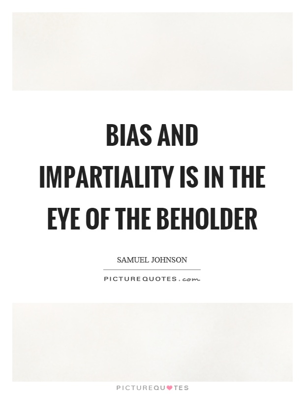Bias and impartiality is in the eye of the beholder Picture Quote #1