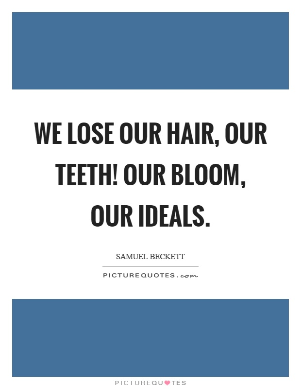 We lose our hair, our teeth! Our bloom, our ideals Picture Quote #1