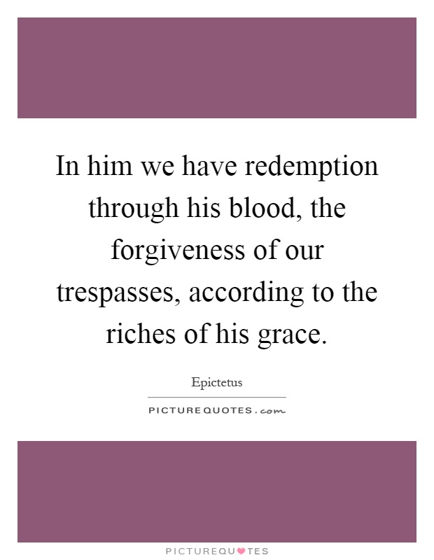 In him we have redemption through his blood, the forgiveness of our trespasses, according to the riches of his grace Picture Quote #1