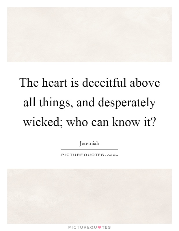 The heart is deceitful above all things, and desperately wicked; who can know it? Picture Quote #1