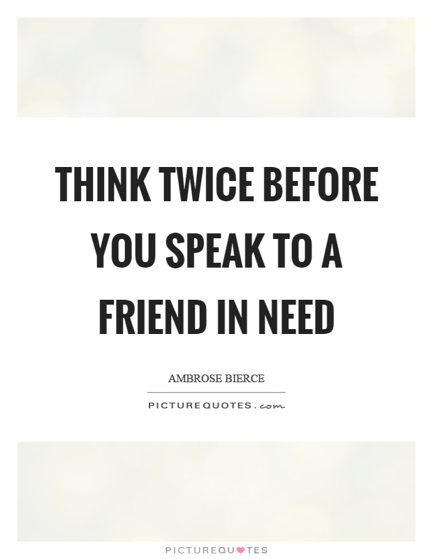 Think twice before you speak to a friend in need Picture Quote #1