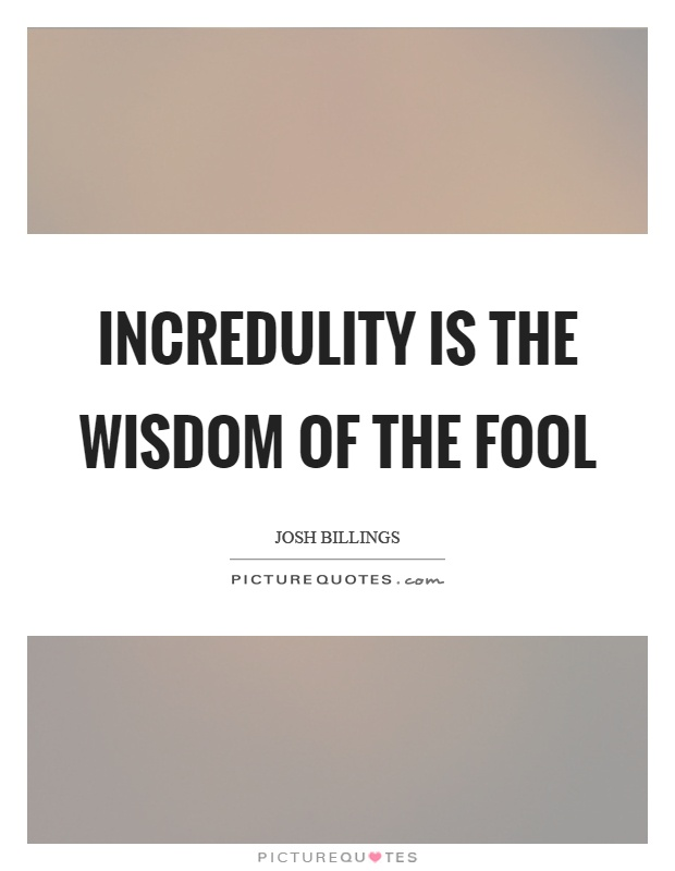 Incredulity is the wisdom of the fool Picture Quote #1