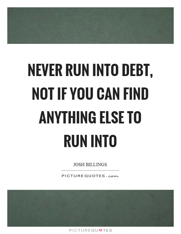 Never run into debt, not if you can find anything else to run into Picture Quote #1
