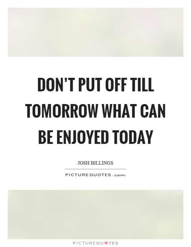 Don't put off till tomorrow what can be enjoyed today Picture Quote #1
