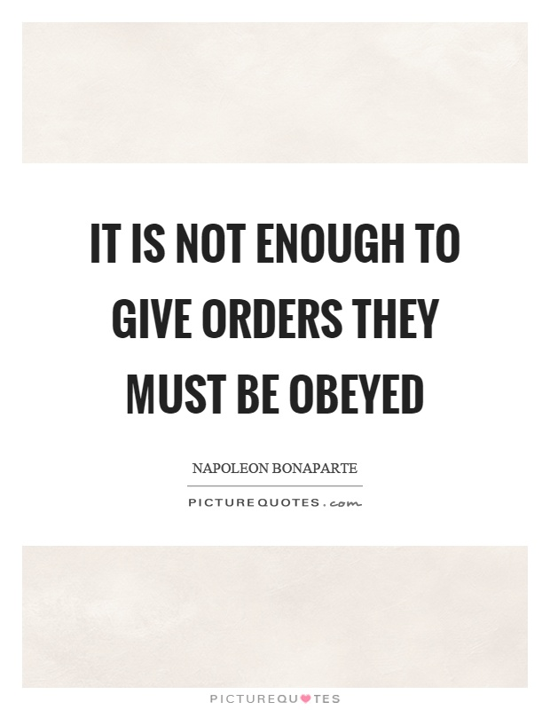 It is not enough to give orders they must be obeyed Picture Quote #1