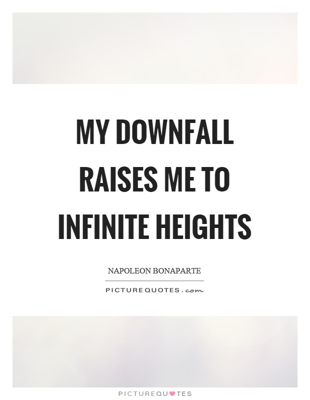 My downfall raises me to infinite heights Picture Quote #1